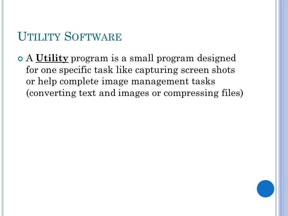 U TILITY S OFTWARE A Utility program is a small program designed for one specific task like capturing screen shots or help complete image management tasks (converting text and images or compressing files)