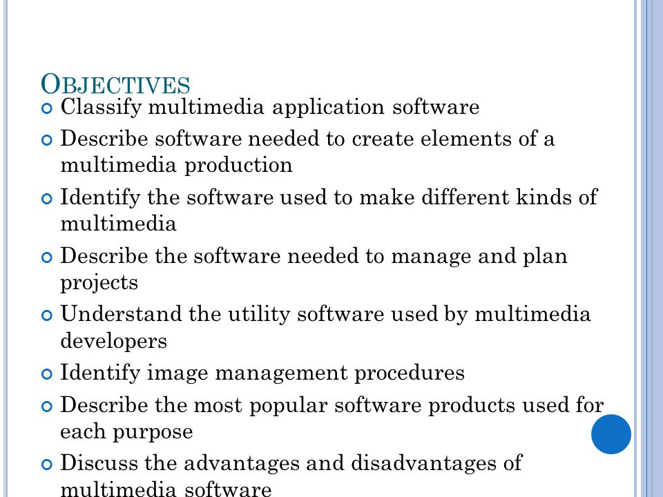 O BJECTIVES Classify multimedia application software Describe software needed to create elements of a multimedia production Identify the software used to make different kinds of multimedia Describe the software needed to manage and plan projects Understand the utility software used by multimedia developers Identify image management procedures Describe the most popular software products used for each purpose Discuss the advantages and disadvantages of multimedia software