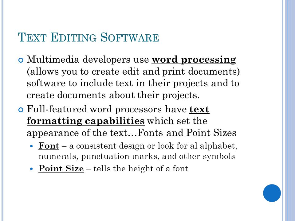 T EXT E DITING S OFTWARE Multimedia developers use word processing (allows you to create edit and print documents) software to include text in their projects and to create documents about their projects.
