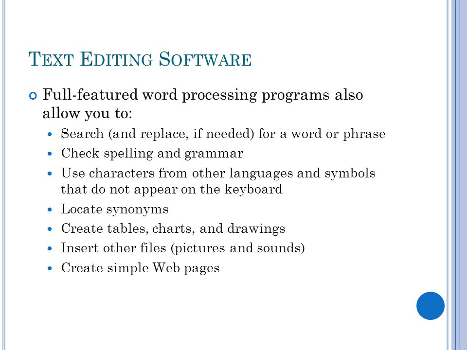 T EXT E DITING S OFTWARE Full-featured word processing programs also allow you to: Search (and replace, if needed) for a word or phrase Check spelling and grammar Use characters from other languages and symbols that do not appear on the keyboard Locate synonyms Create tables, charts, and drawings Insert other files (pictures and sounds) Create simple Web pages