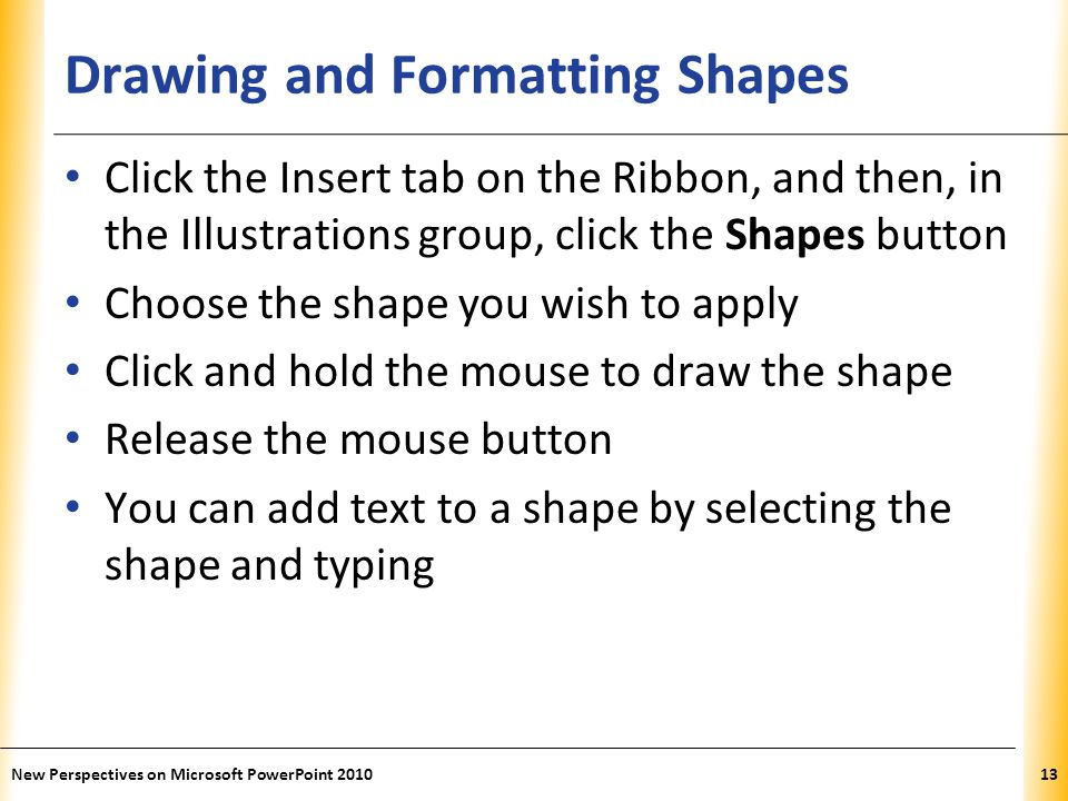 XP Drawing and Formatting Shapes Click the Insert tab on the Ribbon, and then, in the Illustrations group, click the Shapes button Choose the shape you wish to apply Click and hold the mouse to draw the shape Release the mouse button You can add text to a shape by selecting the shape and typing New Perspectives on Microsoft PowerPoint