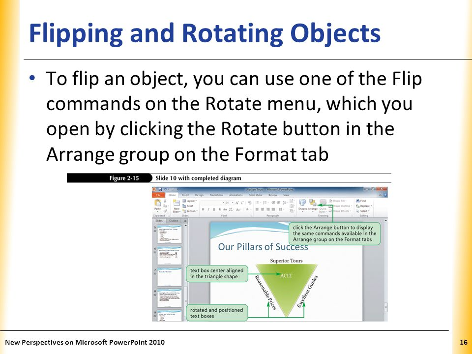 XP Flipping and Rotating Objects To flip an object, you can use one of the Flip commands on the Rotate menu, which you open by clicking the Rotate button in the Arrange group on the Format tab New Perspectives on Microsoft PowerPoint