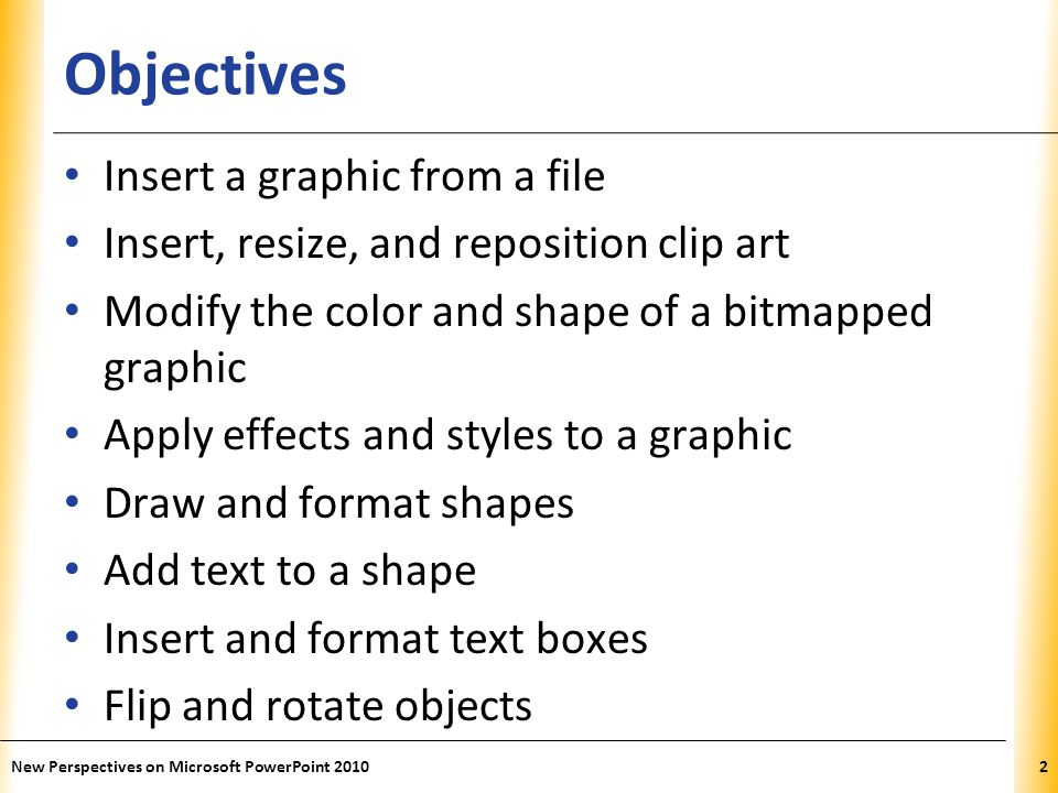 XP Objectives Insert a graphic from a file Insert, resize, and reposition clip art Modify the color and shape of a bitmapped graphic Apply effects and styles to a graphic Draw and format shapes Add text to a shape Insert and format text boxes Flip and rotate objects New Perspectives on Microsoft PowerPoint 20102