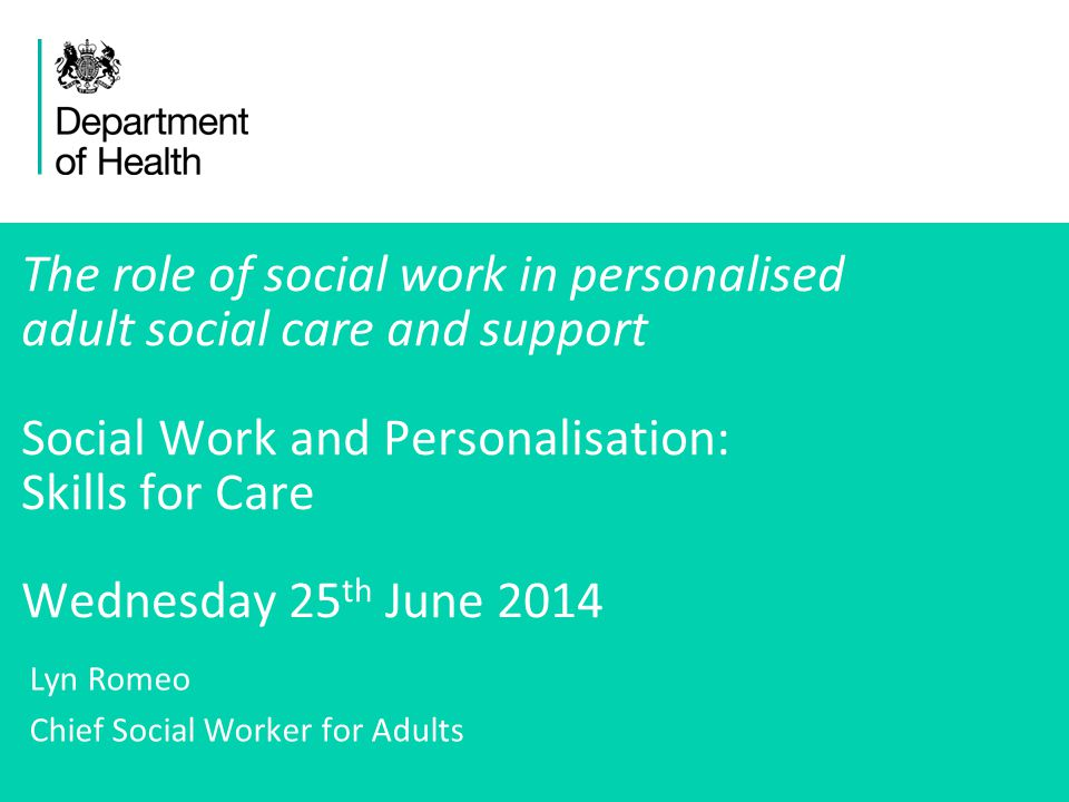 1 The role of social work in personalised adult social care and support Social Work and Personalisation: Skills for Care Wednesday 25 th June 2014 Lyn Romeo Chief Social Worker for Adults
