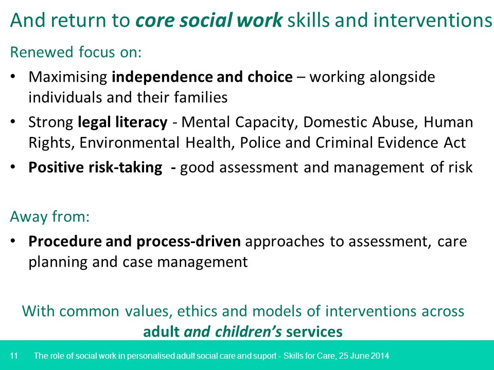 11 And return to core social work skills and interventions Renewed focus on: Maximising independence and choice – working alongside individuals and their families Strong legal literacy - Mental Capacity, Domestic Abuse, Human Rights, Environmental Health, Police and Criminal Evidence Act Positive risk-taking - good assessment and management of risk Away from: Procedure and process-driven approaches to assessment, care planning and case management With common values, ethics and models of interventions across adult and children's services The role of social work in personalised adult social care and suport - Skills for Care, 25 June 2014