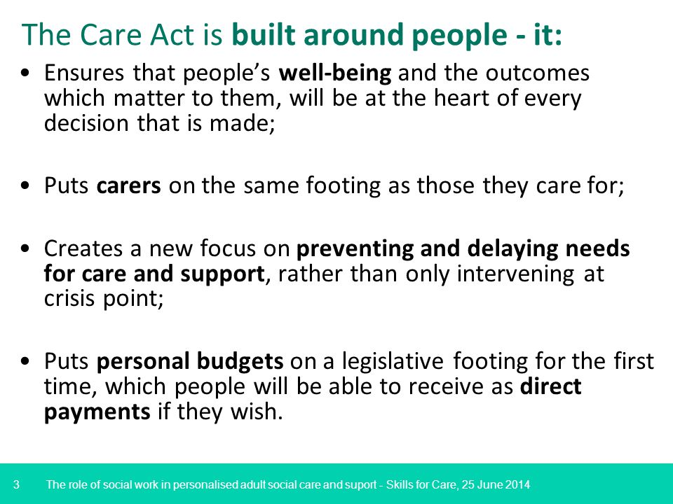 3 Ensures that people's well-being and the outcomes which matter to them, will be at the heart of every decision that is made; Puts carers on the same footing as those they care for; Creates a new focus on preventing and delaying needs for care and support, rather than only intervening at crisis point; Puts personal budgets on a legislative footing for the first time, which people will be able to receive as direct payments if they wish.