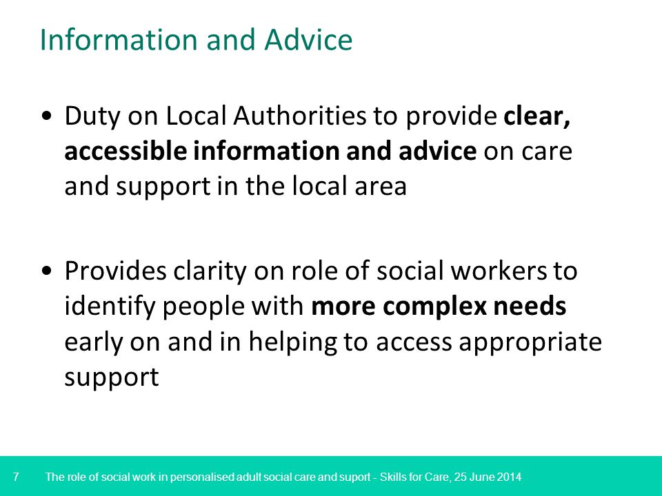 7 Information and Advice Duty on Local Authorities to provide clear, accessible information and advice on care and support in the local area Provides clarity on role of social workers to identify people with more complex needs early on and in helping to access appropriate support The role of social work in personalised adult social care and suport - Skills for Care, 25 June 2014