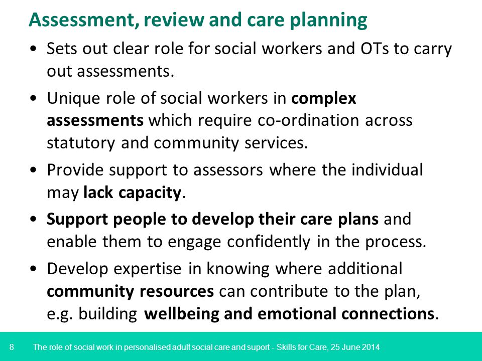 8 Assessment, review and care planning Sets out clear role for social workers and OTs to carry out assessments.