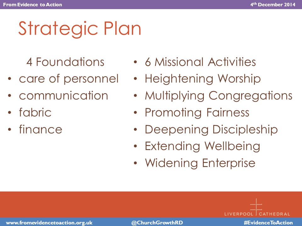 Strategic Plan 4 Foundations care of personnel communication fabric finance 6 Missional Activities Heightening Worship Multiplying Congregations Promoting Fairness Deepening Discipleship Extending Wellbeing Widening Enterprise #EvidenceToAction From Evidence to Action 4 th December 2014
