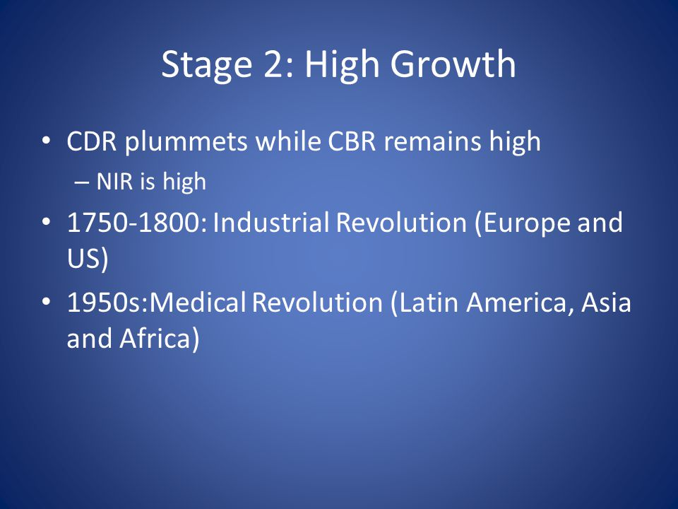 Stage 2: High Growth CDR plummets while CBR remains high – NIR is high : Industrial Revolution (Europe and US) 1950s:Medical Revolution (Latin America, Asia and Africa)