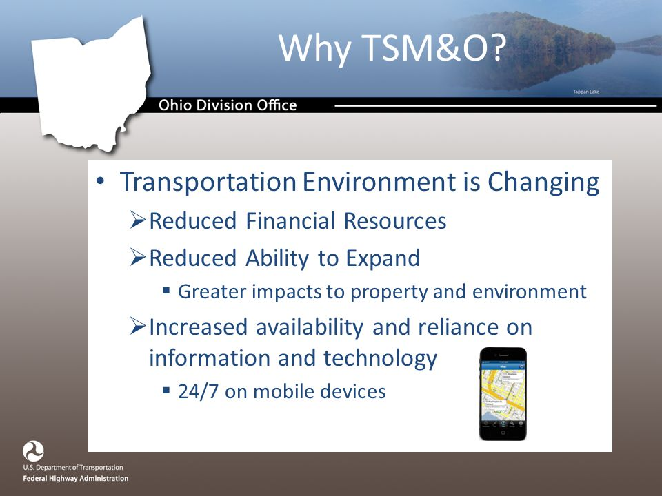 Transportation Environment is Changing  Reduced Financial Resources  Reduced Ability to Expand  Greater impacts to property and environment  Increased availability and reliance on information and technology  24/7 on mobile devices Why TSM&O