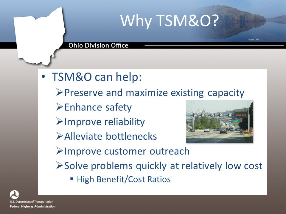 TSM&O can help:  Preserve and maximize existing capacity  Enhance safety  Improve reliability  Alleviate bottlenecks  Improve customer outreach  Solve problems quickly at relatively low cost  High Benefit/Cost Ratios Why TSM&O