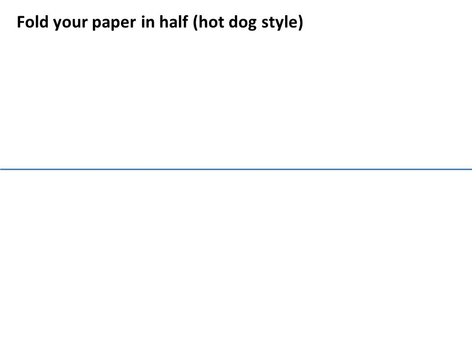 Fold your paper in half (hot dog style)