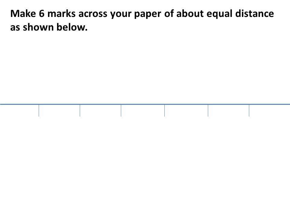Make 6 marks across your paper of about equal distance as shown below.