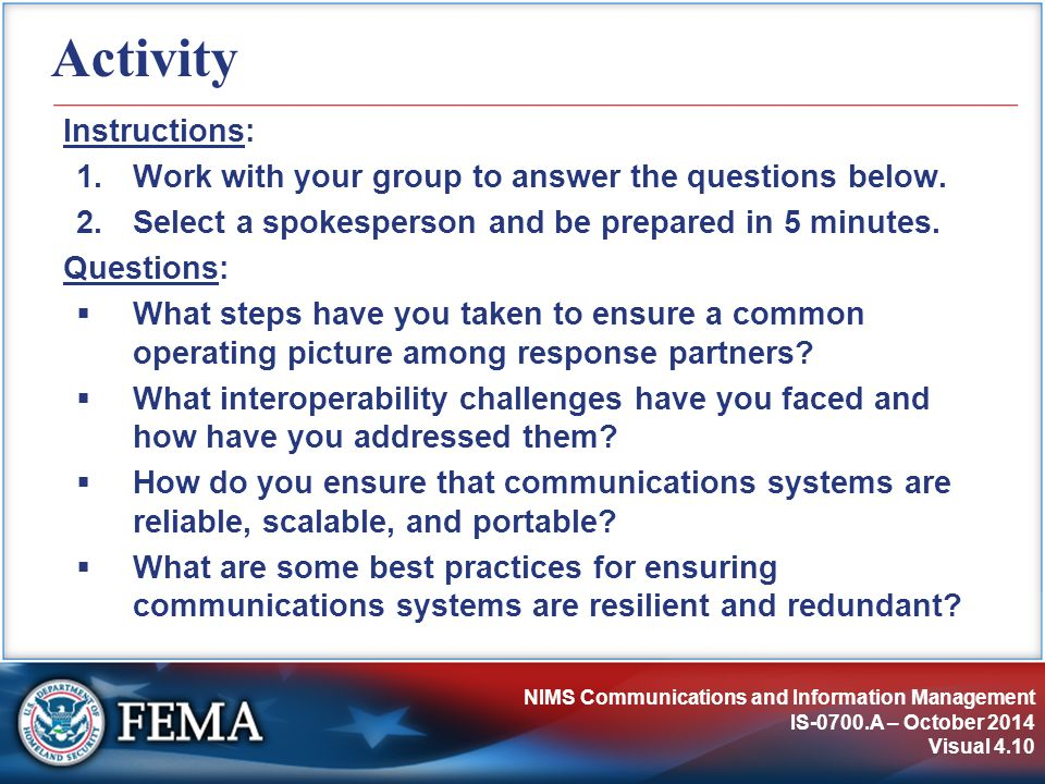 NIMS Communications and Information Management IS-0700.A – October 2014 Visual 4.10 Activity Instructions: 1.Work with your group to answer the questions below.