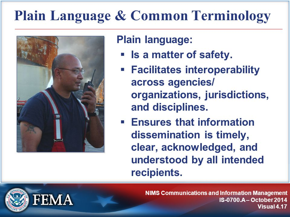 NIMS Communications and Information Management IS-0700.A – October 2014 Visual 4.17 Plain Language & Common Terminology Plain language:  Is a matter of safety.