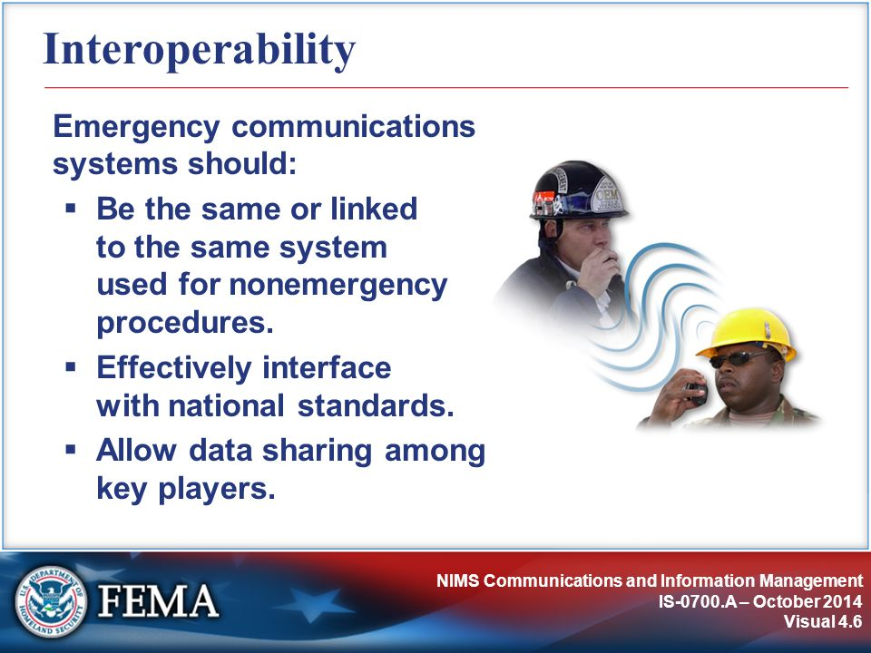 NIMS Communications and Information Management IS-0700.A – October 2014 Visual 4.6 Interoperability Emergency communications systems should:  Be the same or linked to the same system used for nonemergency procedures.