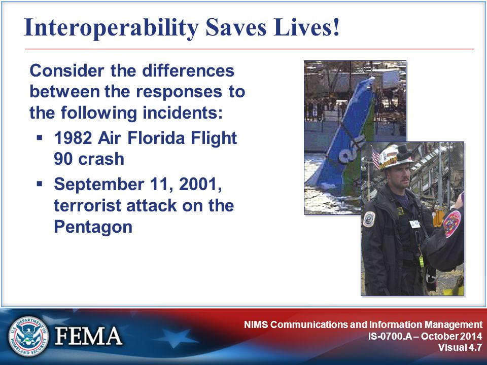 NIMS Communications and Information Management IS-0700.A – October 2014 Visual 4.7 Interoperability Saves Lives.