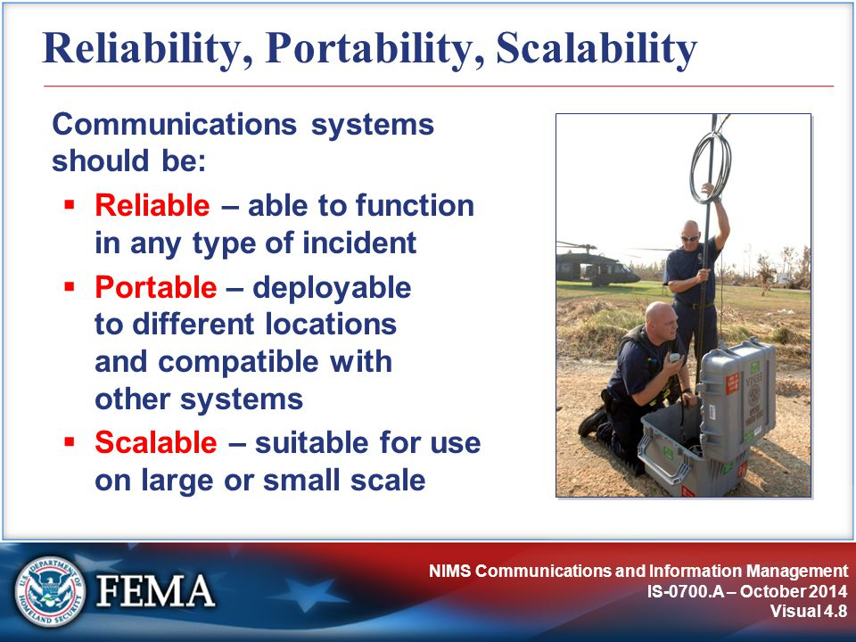 NIMS Communications and Information Management IS-0700.A – October 2014 Visual 4.8 Reliability, Portability, Scalability Communications systems should be:  Reliable – able to function in any type of incident  Portable – deployable to different locations and compatible with other systems  Scalable – suitable for use on large or small scale