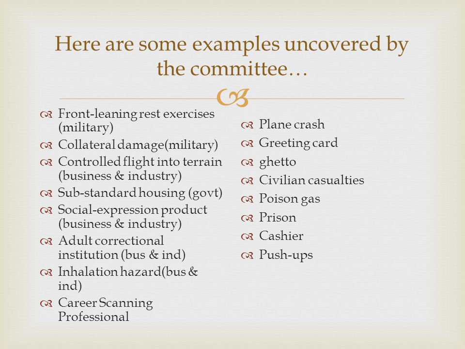  Here are some examples uncovered by the committee…  Front-leaning rest exercises (military)  Collateral damage(military)  Controlled flight into terrain (business & industry)  Sub-standard housing (govt)  Social-expression product (business & industry)  Adult correctional institution (bus & ind)  Inhalation hazard(bus & ind)  Career Scanning Professional  Plane crash  Greeting card  ghetto  Civilian casualties  Poison gas  Prison  Cashier  Push-ups