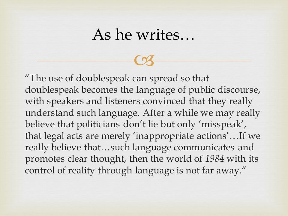  The use of doublespeak can spread so that doublespeak becomes the language of public discourse, with speakers and listeners convinced that they really understand such language.