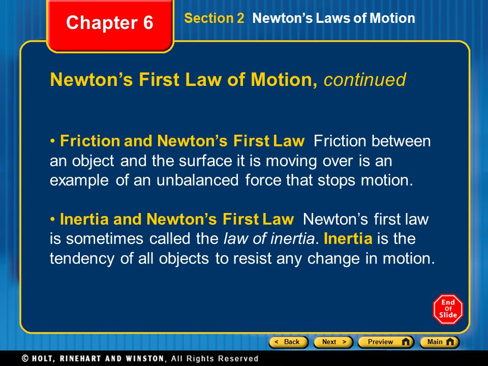 < BackNext >PreviewMain Chapter 6 Newton's First Law of Motion, continued Section 2 Newton's Laws of Motion Friction and Newton's First Law Friction between an object and the surface it is moving over is an example of an unbalanced force that stops motion.