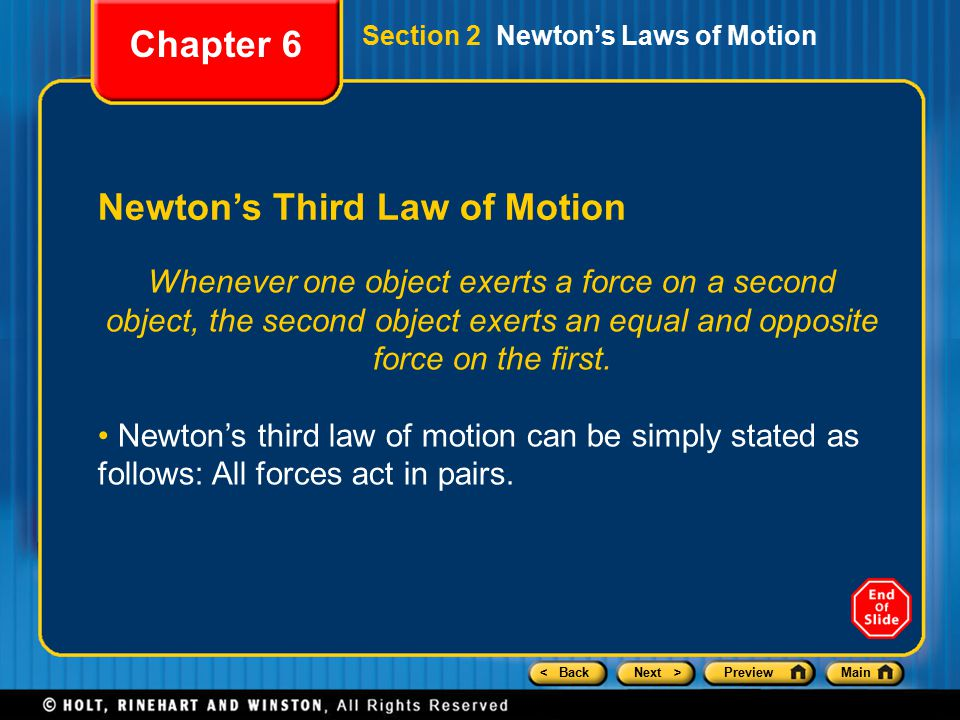 < BackNext >PreviewMain Newton's Third Law of Motion Chapter 6 Section 2 Newton's Laws of Motion Whenever one object exerts a force on a second object, the second object exerts an equal and opposite force on the first.