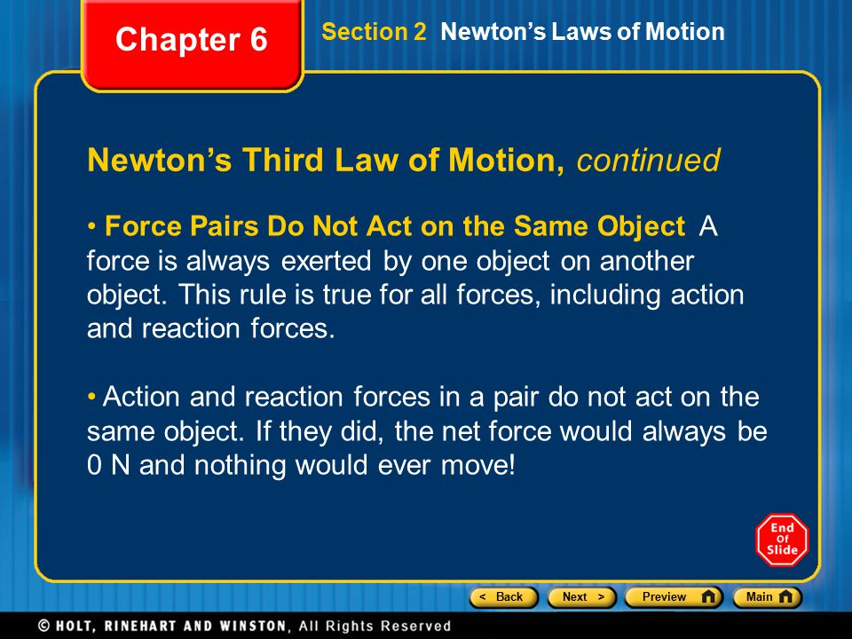 < BackNext >PreviewMain Newton's Third Law of Motion, continued Chapter 6 Section 2 Newton's Laws of Motion Force Pairs Do Not Act on the Same Object A force is always exerted by one object on another object.