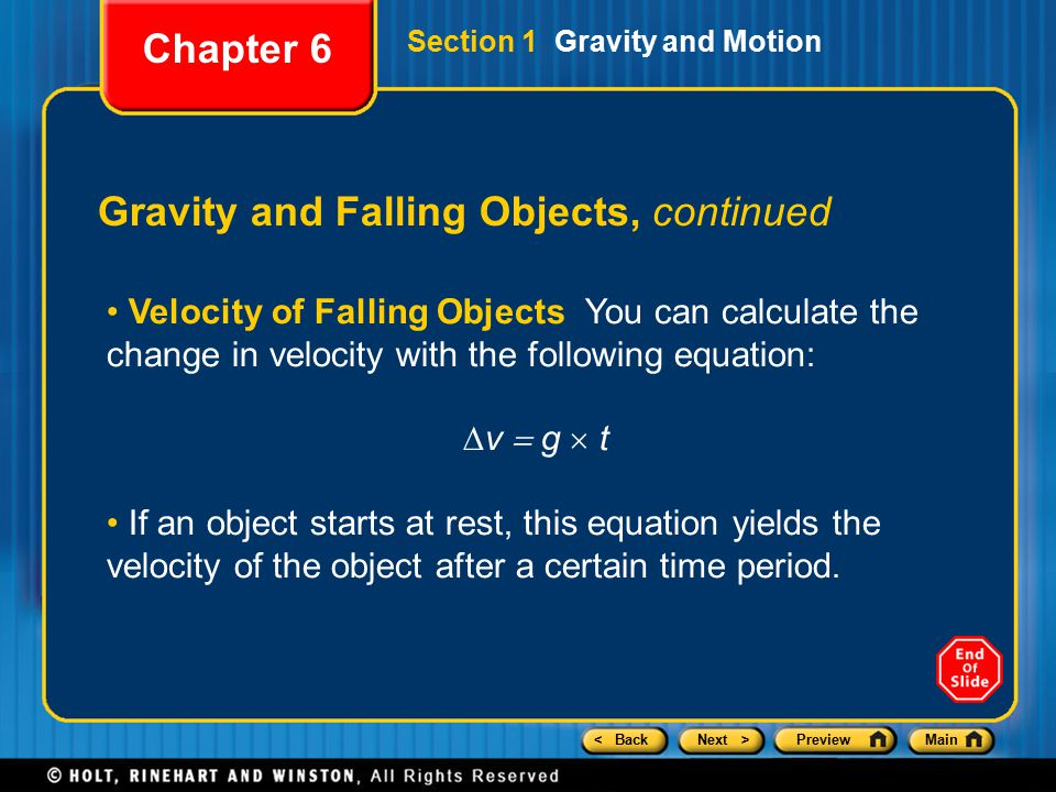 < BackNext >PreviewMain Gravity and Falling Objects, continued Velocity of Falling Objects You can calculate the change in velocity with the following equation: ∆v  g  t If an object starts at rest, this equation yields the velocity of the object after a certain time period.
