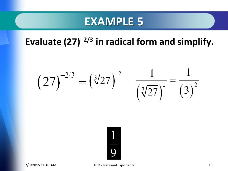 7/3/ :50 AM Rational Exponents13 EXAMPLE 5 Evaluate (27) –2/3 in radical form and simplify.