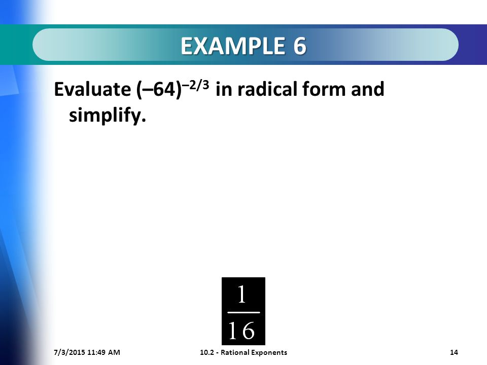 7/3/ :50 AM Rational Exponents14 EXAMPLE 6 Evaluate (–64) –2/3 in radical form and simplify.