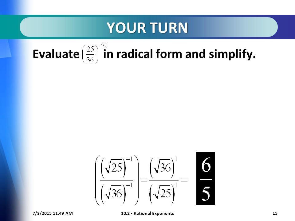 7/3/ :50 AM Rational Exponents15 YOUR TURN Evaluate in radical form and simplify.