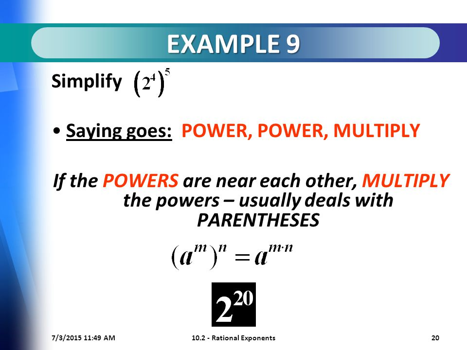 7/3/ :50 AM Rational Exponents20 EXAMPLE 9 Simplify Saying goes: POWER, POWER, MULTIPLY If the POWERS are near each other, MULTIPLY the powers – usually deals with PARENTHESES