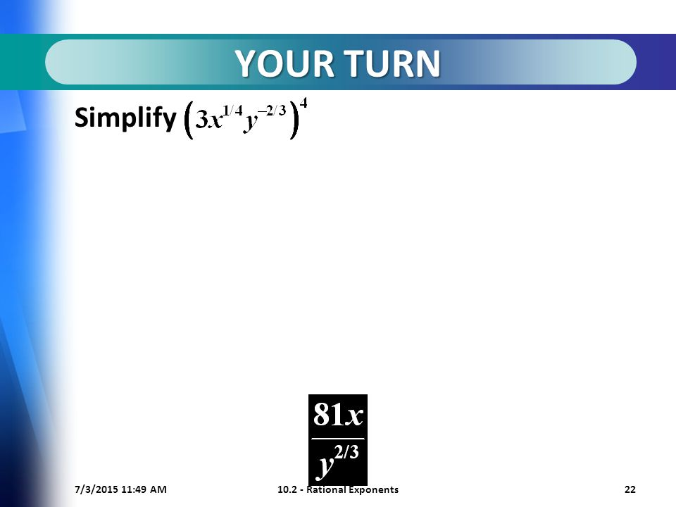 7/3/ :50 AM Rational Exponents22 YOUR TURN Simplify