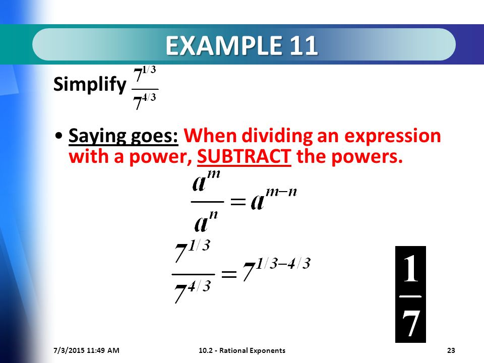 7/3/ :50 AM Rational Exponents23 EXAMPLE 11 Simplify Saying goes: When dividing an expression with a power, SUBTRACT the powers.