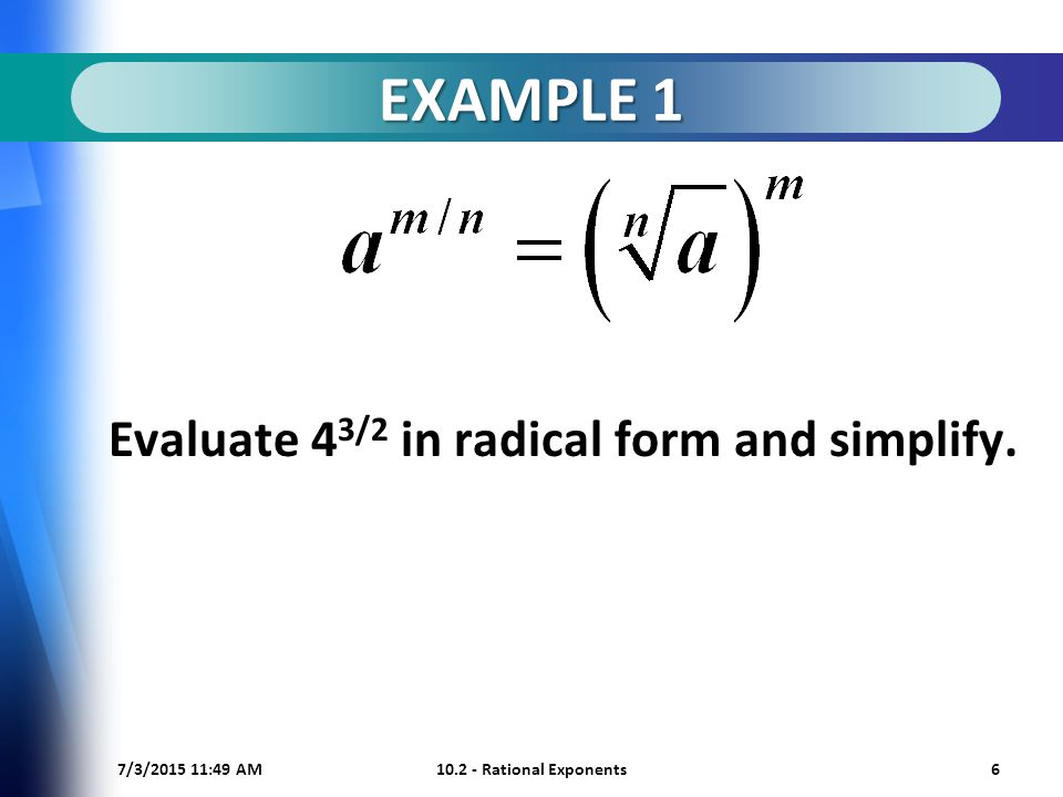 7/3/ :50 AM Rational Exponents6 EXAMPLE 1 Evaluate 4 3/2 in radical form and simplify.