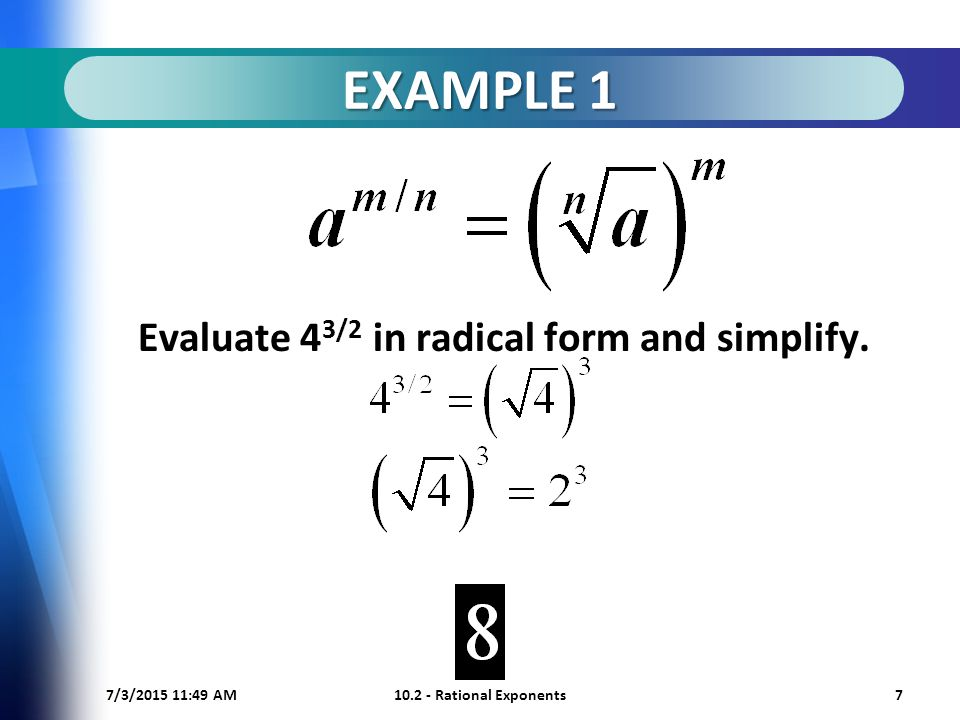 7/3/ :50 AM Rational Exponents7 EXAMPLE 1 Evaluate 4 3/2 in radical form and simplify.
