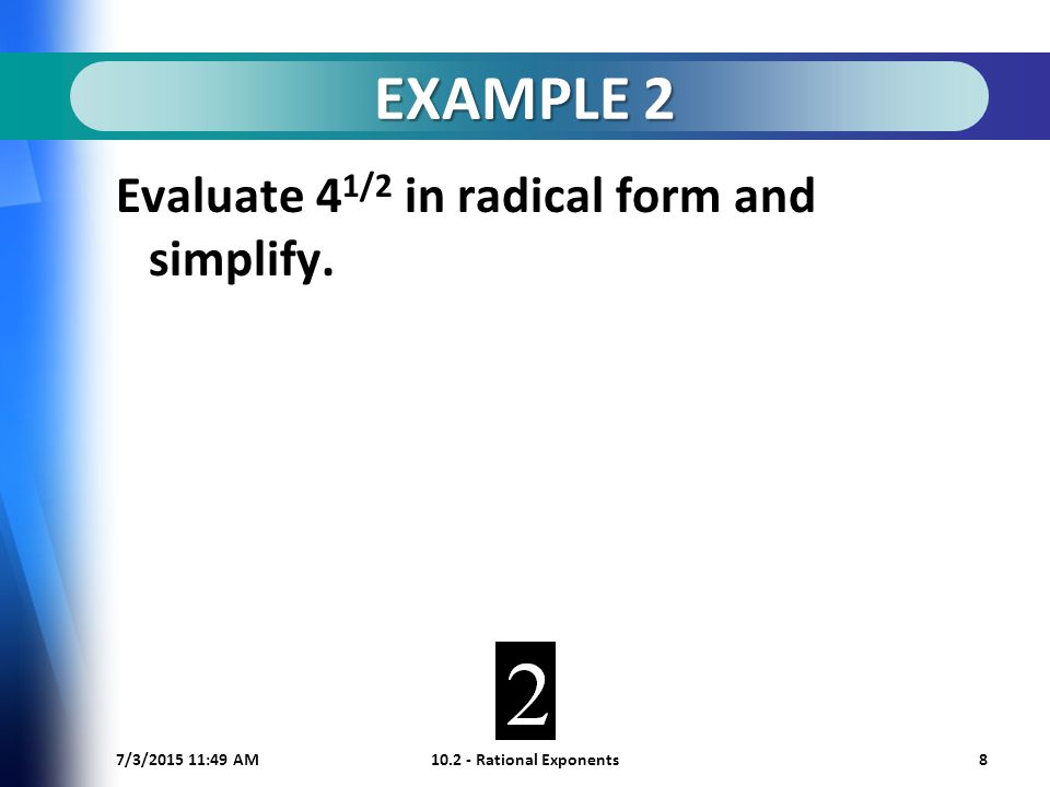 7/3/ :50 AM Rational Exponents8 EXAMPLE 2 Evaluate 4 1/2 in radical form and simplify.