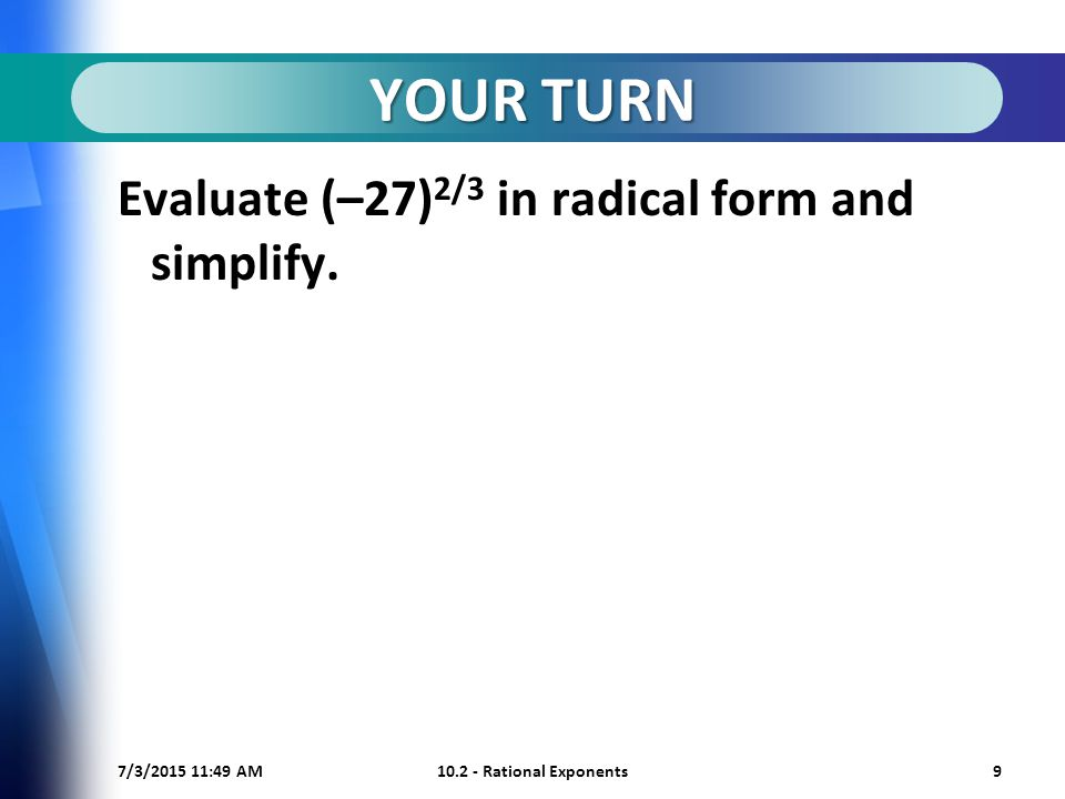 7/3/ :50 AM Rational Exponents9 YOUR TURN Evaluate (–27) 2/3 in radical form and simplify.