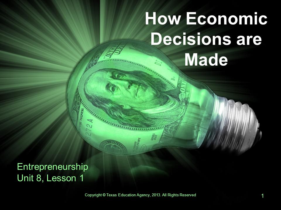 How Economic Decisions are Made Entrepreneurship Unit 8, Lesson 1 Copyright © Texas Education Agency, 2013.