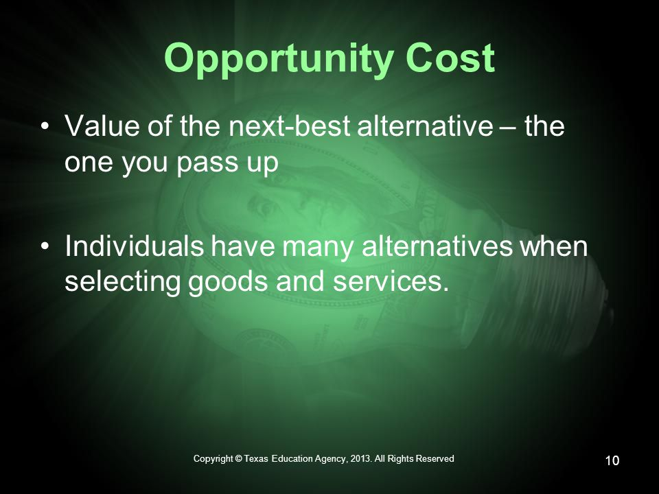 Opportunity Cost Value of the next-best alternative – the one you pass up Individuals have many alternatives when selecting goods and services.