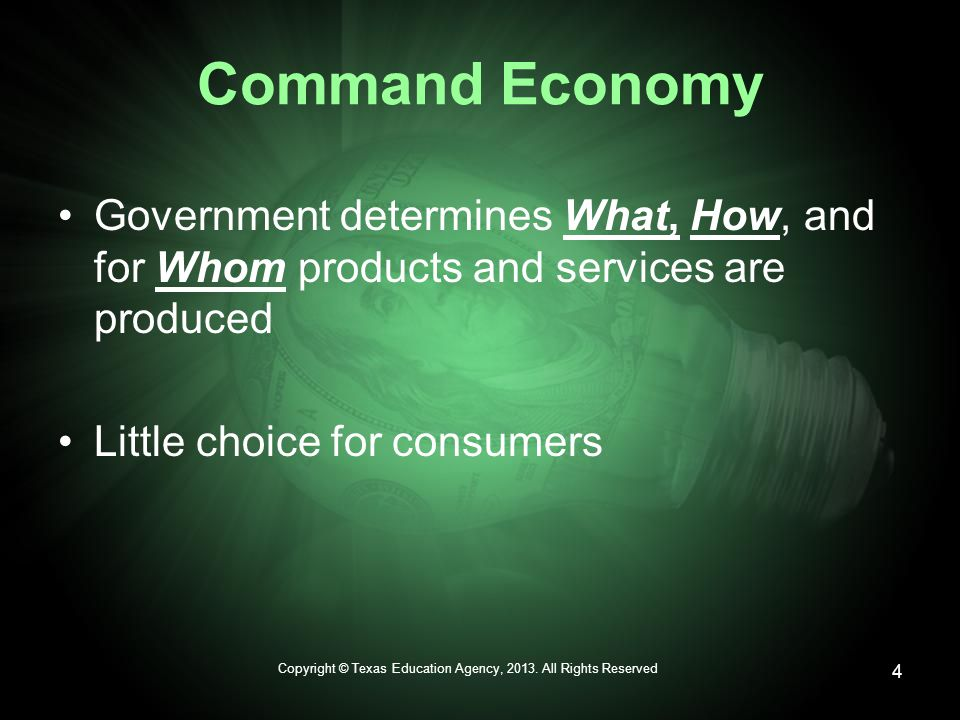 Command Economy Government determines What, How, and for Whom products and services are produced Little choice for consumers Copyright © Texas Education Agency, 2013.
