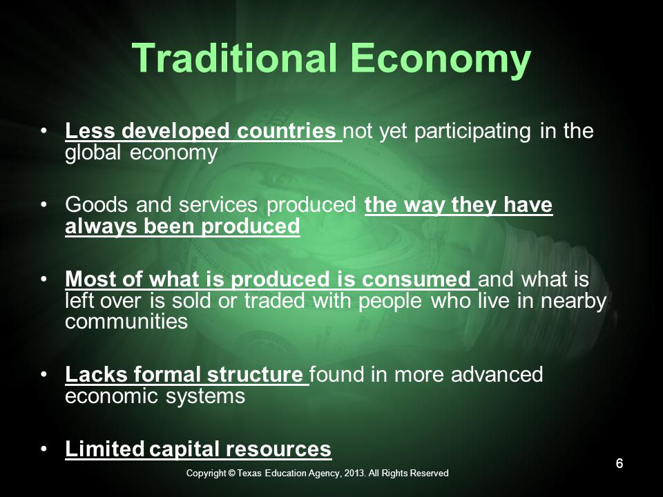 Traditional Economy Less developed countries not yet participating in the global economy Goods and services produced the way they have always been produced Most of what is produced is consumed and what is left over is sold or traded with people who live in nearby communities Lacks formal structure found in more advanced economic systems Limited capital resources Copyright © Texas Education Agency, 2013.