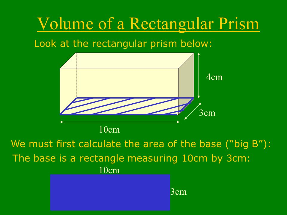 Volume of a Rectangular Prism Look at the rectangular prism below: 10cm 3cm 4cm We must first calculate the area of the base ( big B ): 3cm 10cm The base is a rectangle measuring 10cm by 3cm: