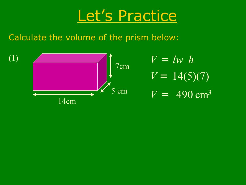 Let's Practice Calculate the volume of the prism below: (1) 14cm 5 cm 7cm V = B h lw V = 14(5)(7) V = 490 cm 3
