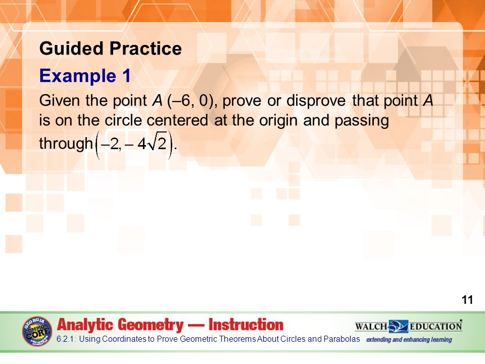 Guided Practice Example 1 Given the point A (–6, 0), prove or disprove that point A is on the circle centered at the origin and passing through : Using Coordinates to Prove Geometric Theorems About Circles and Parabolas