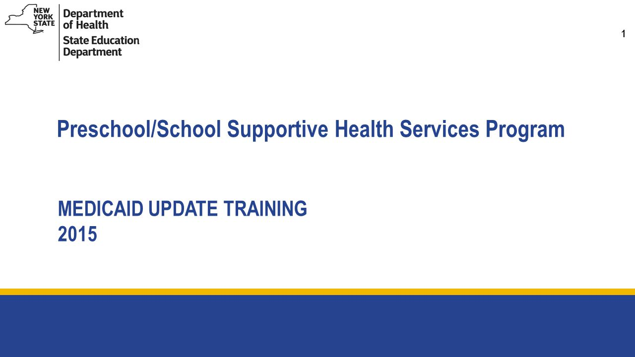 1 Preschool/School Supportive Health Services Program MEDICAID UPDATE TRAINING 2015