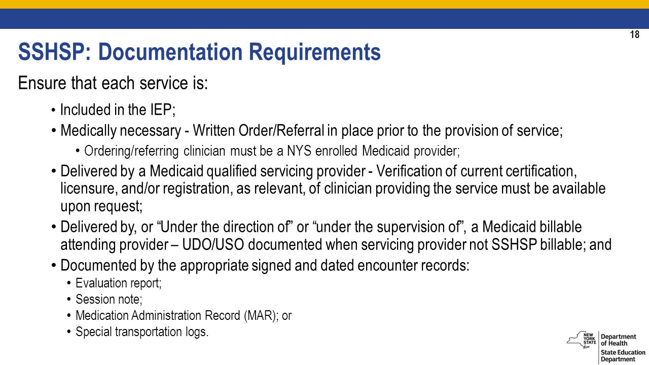 18 Ensure that each service is: Included in the IEP; Medically necessary - Written Order/Referral in place prior to the provision of service; Ordering/referring clinician must be a NYS enrolled Medicaid provider; Delivered by a Medicaid qualified servicing provider - Verification of current certification, licensure, and/or registration, as relevant, of clinician providing the service must be available upon request; Delivered by, or Under the direction of or under the supervision of , a Medicaid billable attending provider – UDO/USO documented when servicing provider not SSHSP billable; and Documented by the appropriate signed and dated encounter records: Evaluation report; Session note; Medication Administration Record (MAR); or Special transportation logs.