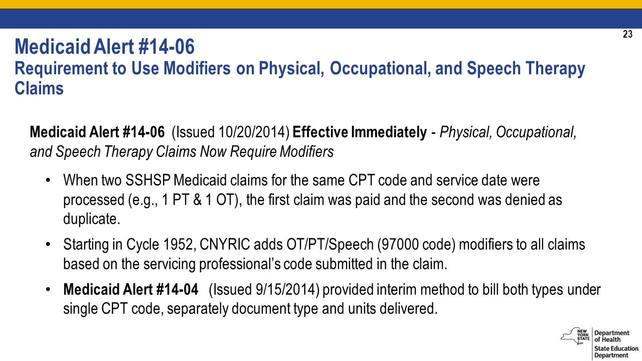 23 Medicaid Alert #14-06 (Issued 10/20/2014) Effective Immediately - Physical, Occupational, and Speech Therapy Claims Now Require Modifiers When two SSHSP Medicaid claims for the same CPT code and service date were processed (e.g., 1 PT & 1 OT), the first claim was paid and the second was denied as duplicate.