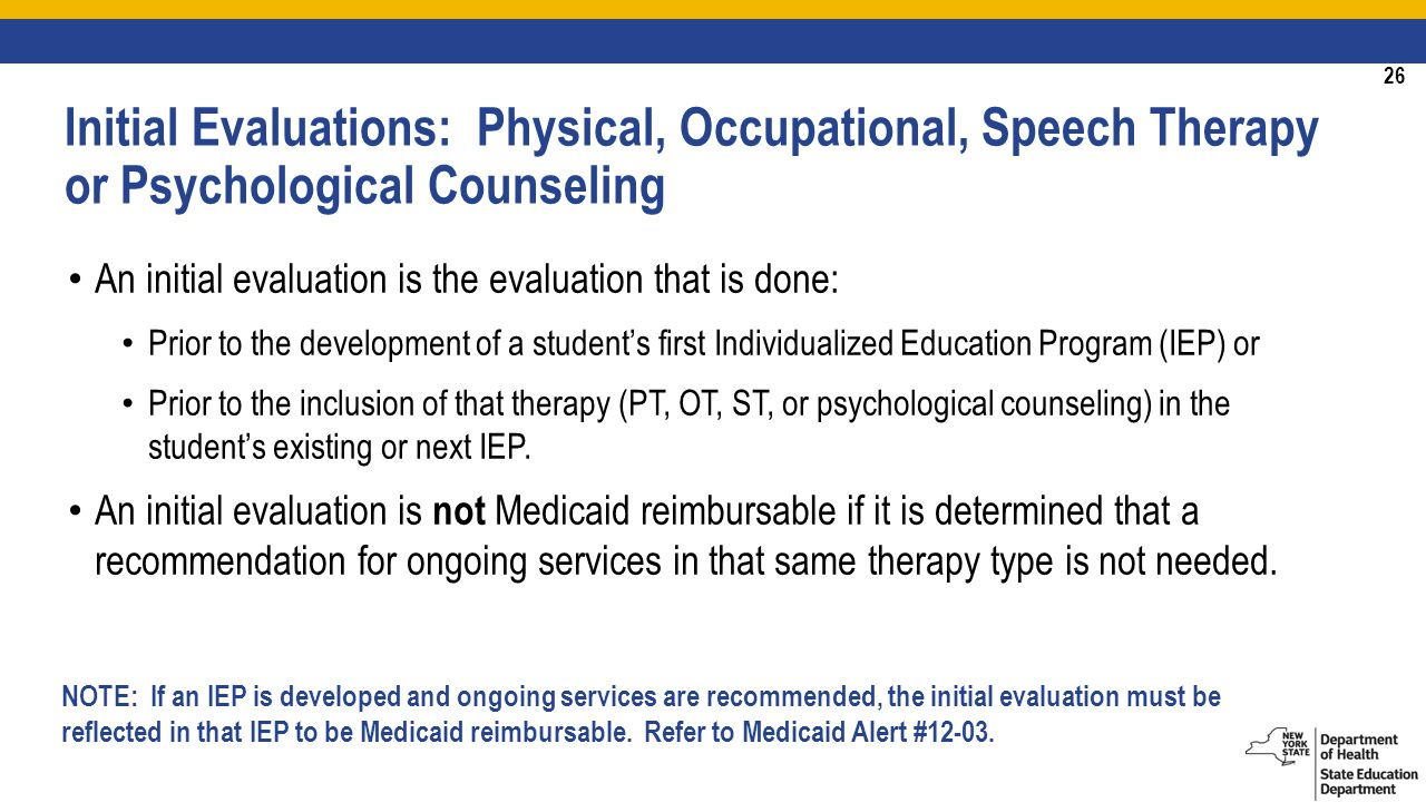 26 An initial evaluation is the evaluation that is done: Prior to the development of a student's first Individualized Education Program (IEP) or Prior to the inclusion of that therapy (PT, OT, ST, or psychological counseling) in the student's existing or next IEP.